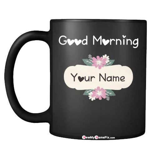 Good morning wishes coffee cup on my name writing pictures sending