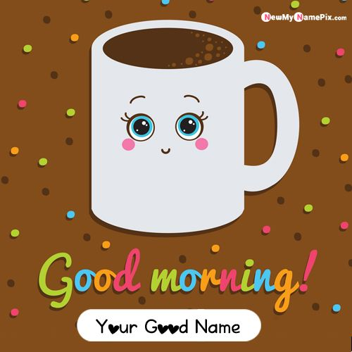 Good morning smile tea cup greeting special name write picture create